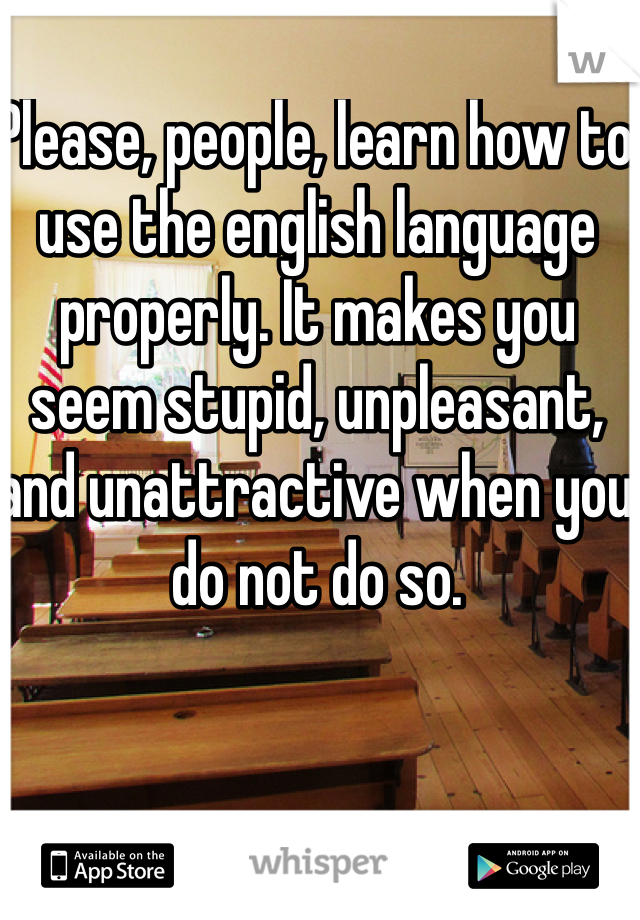 Please, people, learn how to use the english language properly. It makes you seem stupid, unpleasant, and unattractive when you do not do so.