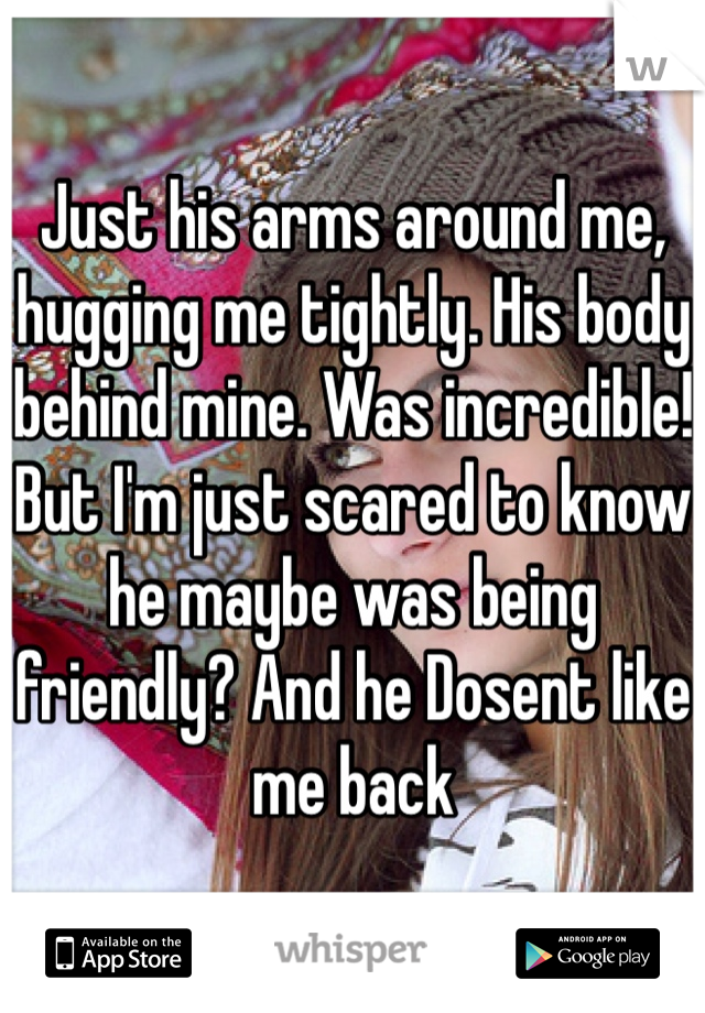 Just his arms around me, hugging me tightly. His body behind mine. Was incredible! But I'm just scared to know he maybe was being friendly? And he Dosent like me back