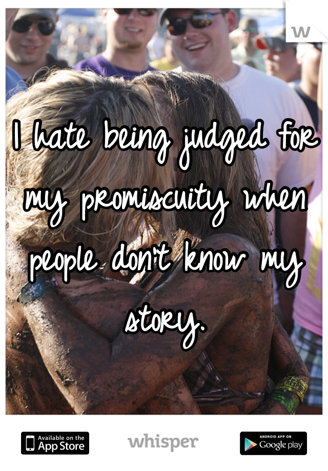I hate being judged for my promiscuity when people don't know my story.