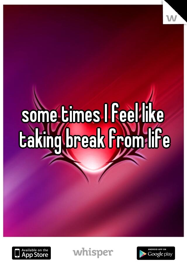 some times I feel like taking break from life