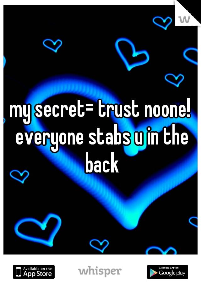 my secret= trust noone! everyone stabs u in the back