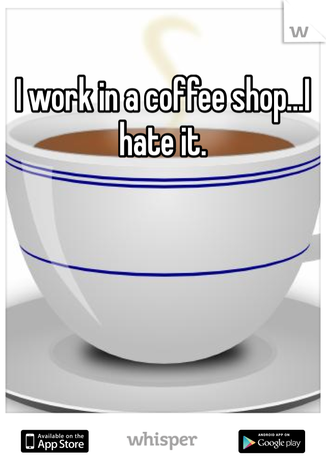 I work in a coffee shop...I hate it.
