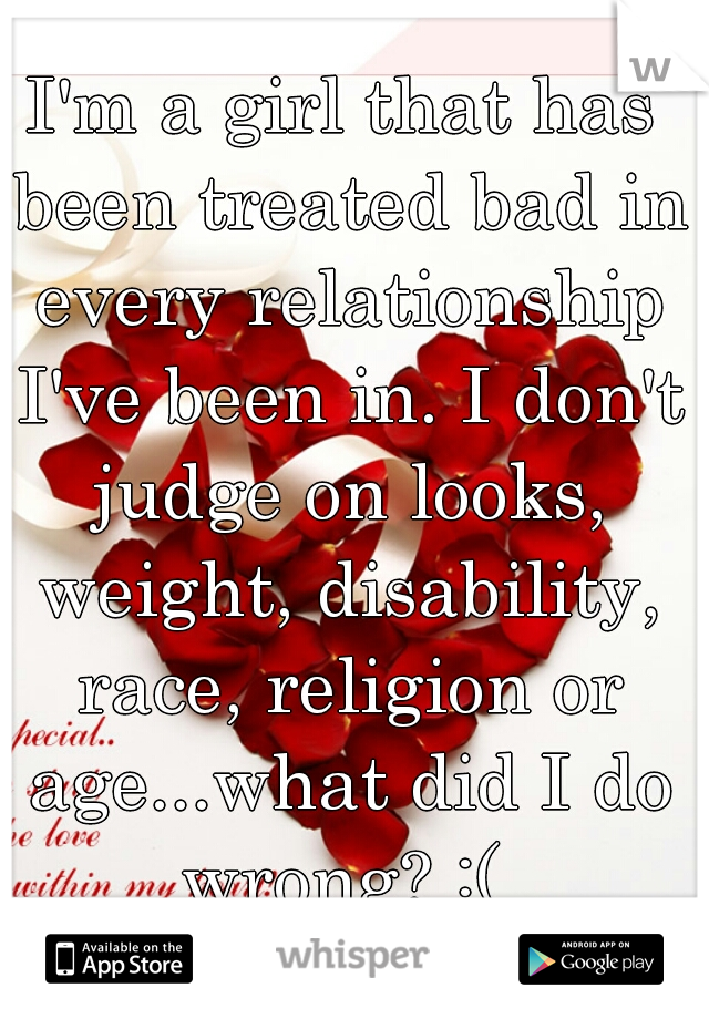 I'm a girl that has been treated bad in every relationship I've been in. I don't judge on looks, weight, disability, race, religion or age...what did I do wrong? :(