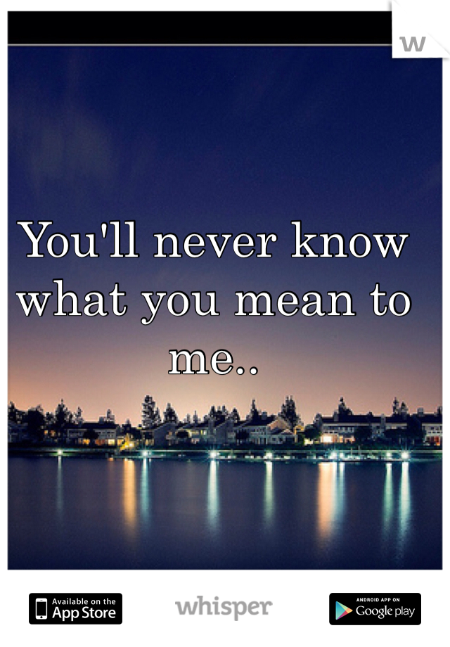 You'll never know what you mean to me..
