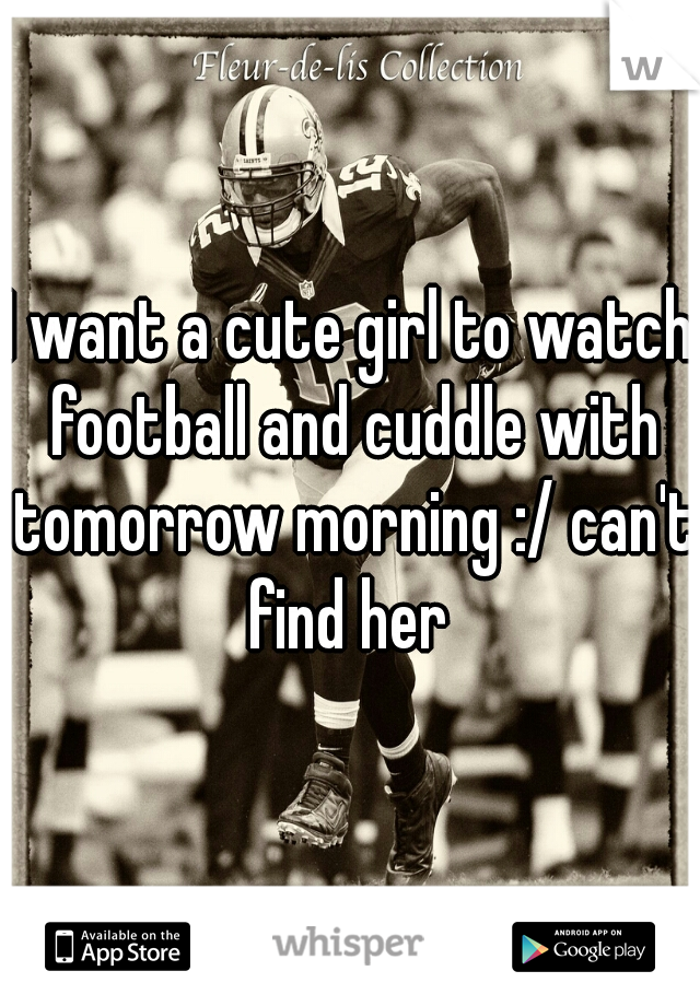 I want a cute girl to watch football and cuddle with tomorrow morning :/ can't find her