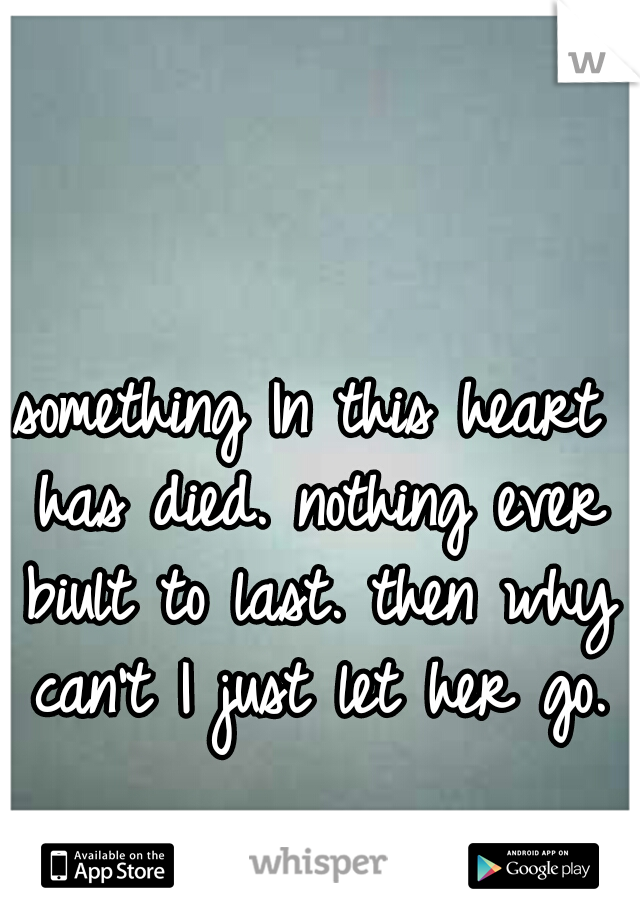 something In this heart has died. nothing ever biult to last. then why can't I just let her go.