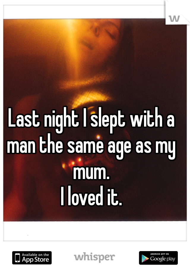 Last night I slept with a man the same age as my mum.  I loved it.
