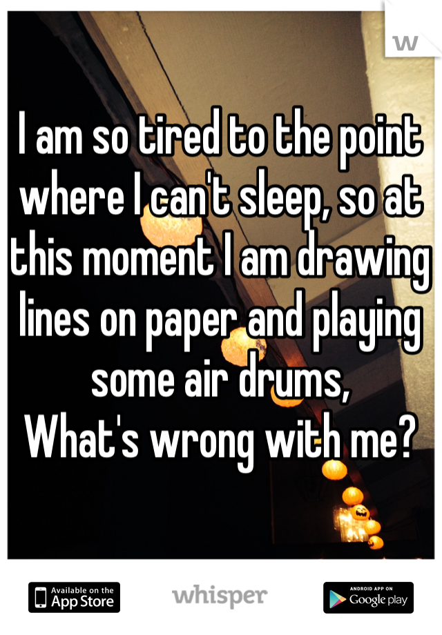 I am so tired to the point where I can't sleep, so at this moment I am drawing lines on paper and playing some air drums, What's wrong with me?