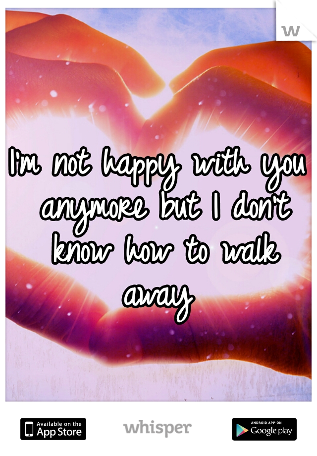 I'm not happy with you anymore but I don't know how to walk away