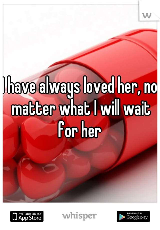 I have always loved her, no matter what I will wait for her