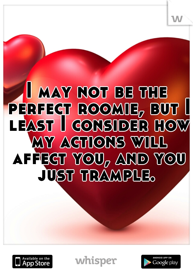 I may not be the perfect roomie, but I least I consider how my actions will affect you, and you just trample.