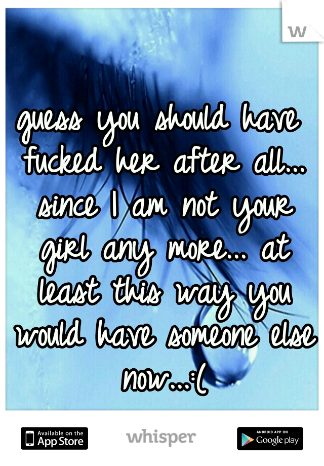 guess you should have fucked her after all... since I am not your girl any more... at least this way you would have someone else now...:(