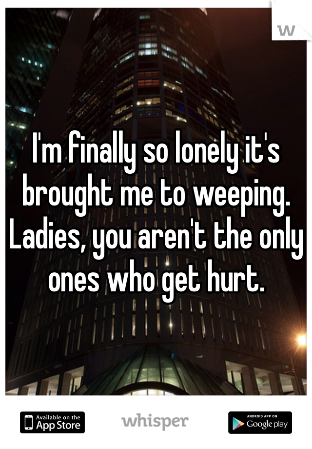 I'm finally so lonely it's brought me to weeping. Ladies, you aren't the only ones who get hurt.
