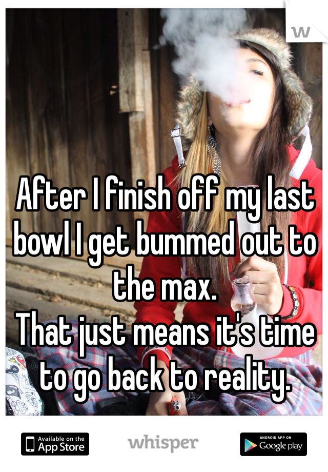 After I finish off my last bowl I get bummed out to the max. That just means it's time to go back to reality.