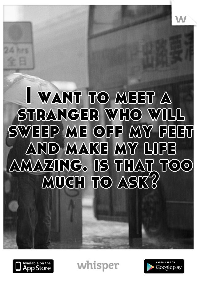 I want to meet a stranger who will sweep me off my feet and make my life amazing. is that too much to ask?