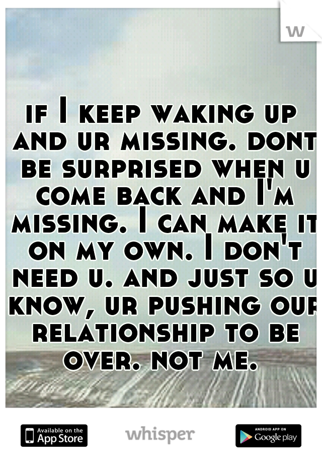 if I keep waking up and ur missing. dont be surprised when u come back and I'm missing. I can make it on my own. I don't need u. and just so u know, ur pushing our relationship to be over. not me.