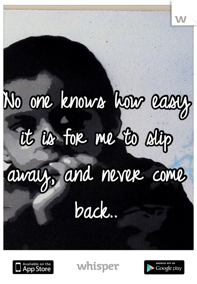 No one knows how easy it is for me to slip away, and never come back..