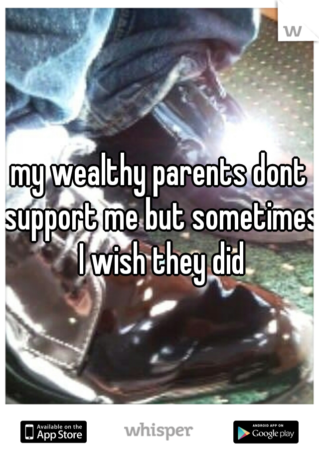 my wealthy parents dont support me but sometimes I wish they did