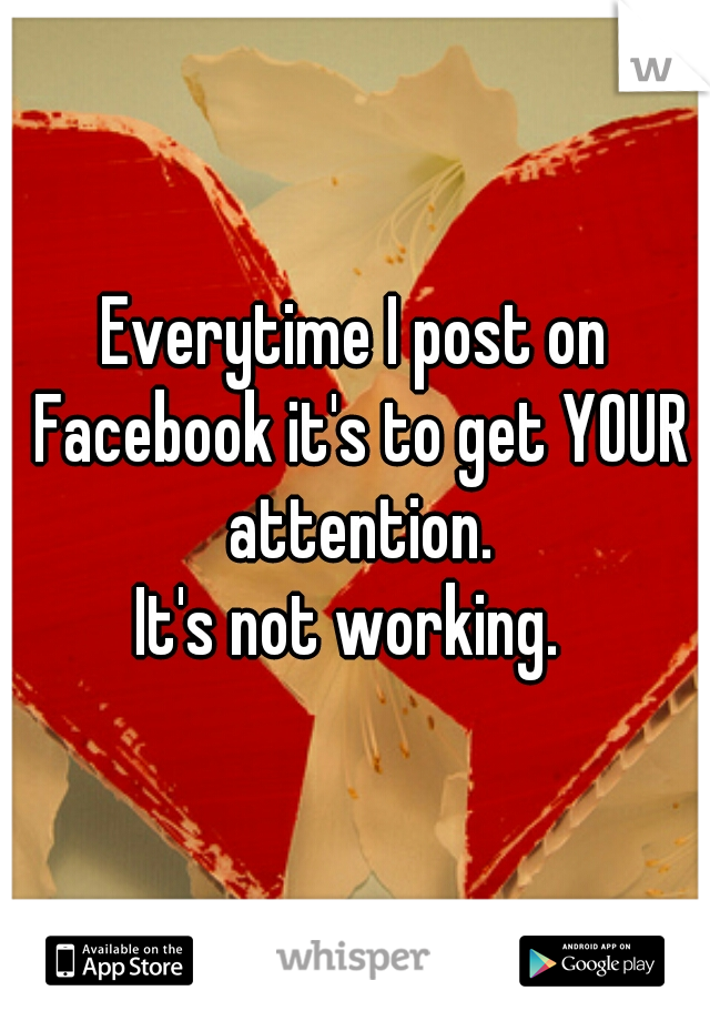 Everytime I post on Facebook it's to get YOUR attention.  It's not working.