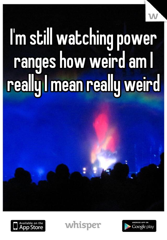 I'm still watching power ranges how weird am I really I mean really weird