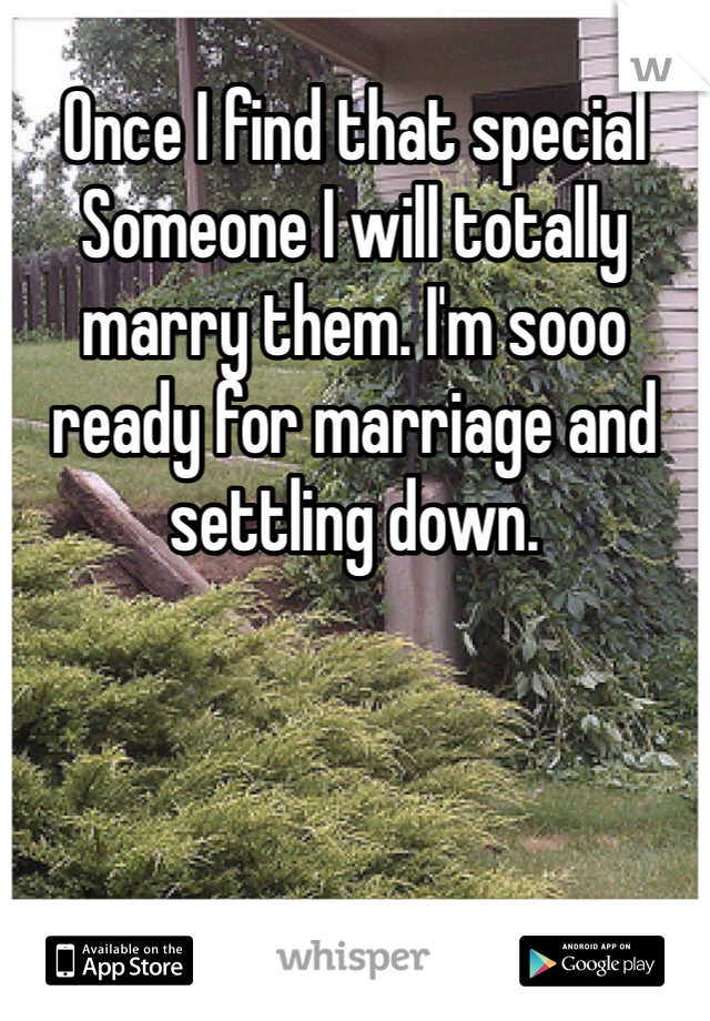 Once I find that special Someone I will totally marry them. I'm sooo ready for marriage and settling down.