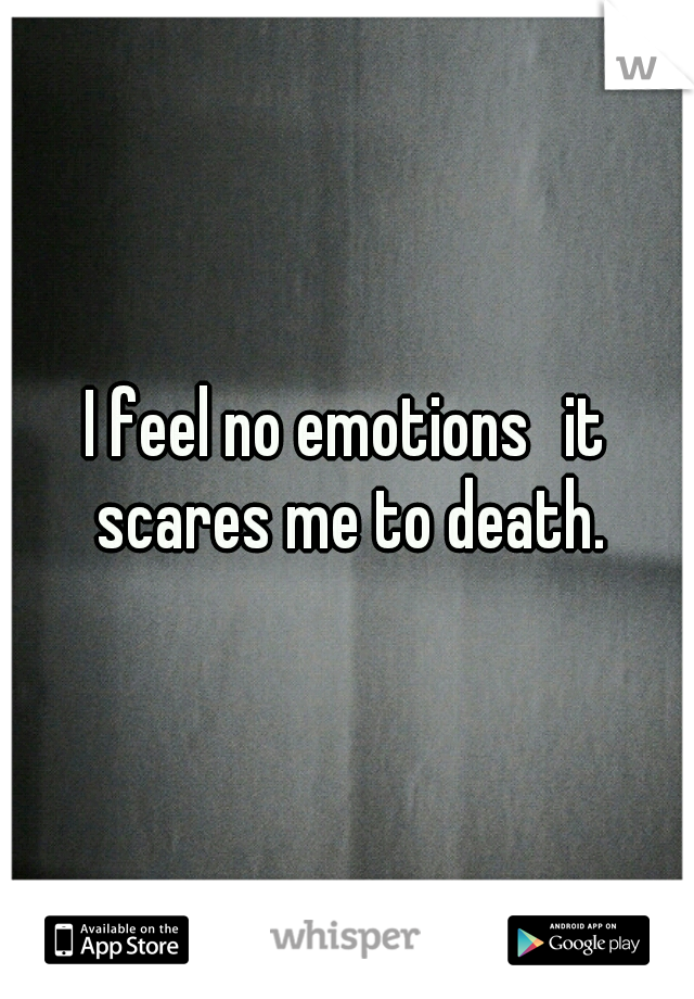 I feel no emotions it scares me to death.