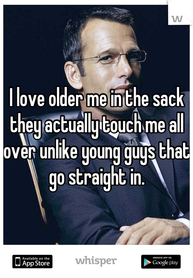 I love older me in the sack they actually touch me all over unlike young guys that go straight in.