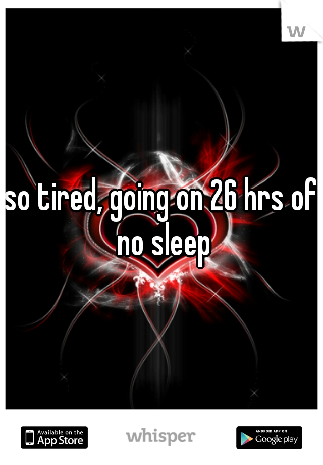 so tired, going on 26 hrs of no sleep