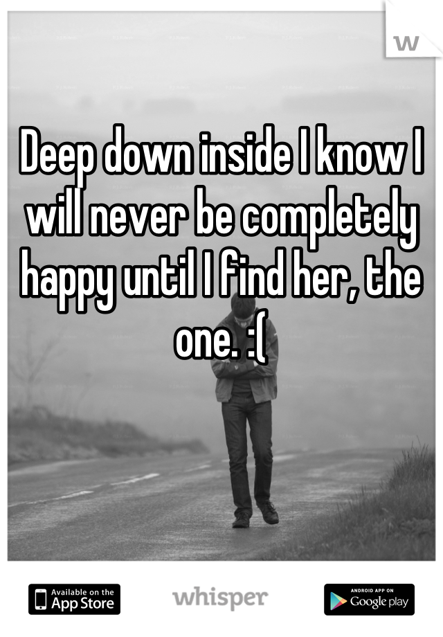 Deep down inside I know I will never be completely happy until I find her, the one. :(