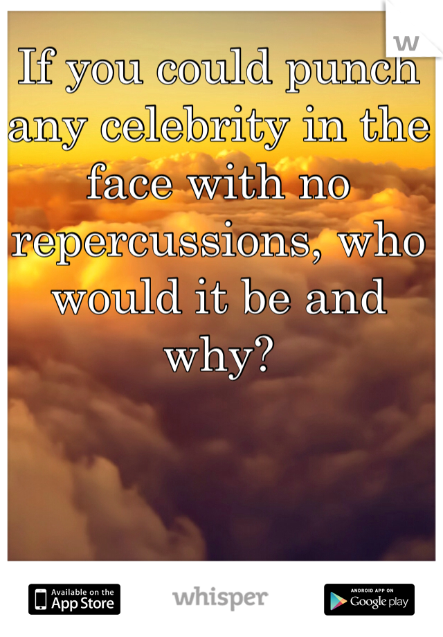 If you could punch any celebrity in the face with no repercussions, who would it be and why?