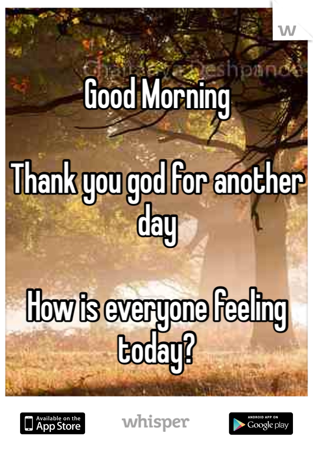 Good Morning  Thank you god for another day  How is everyone feeling today?