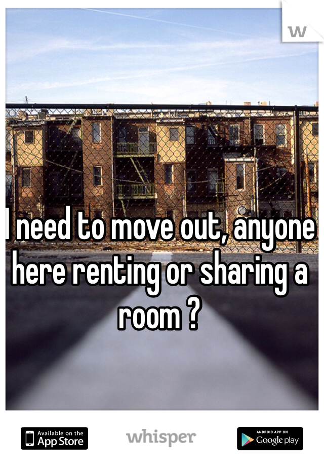 I need to move out, anyone here renting or sharing a room ?