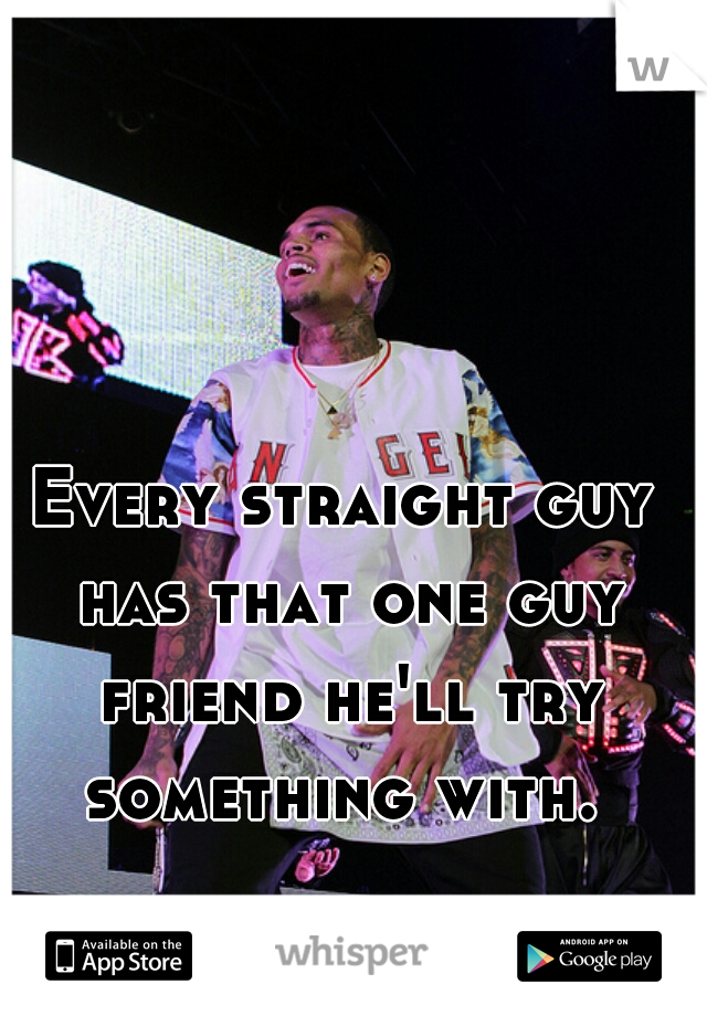 Every straight guy has that one guy friend he'll try something with.