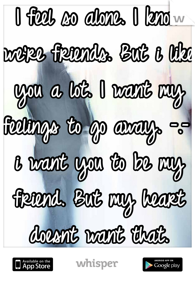 I feel so alone. I know we're friends. But i like you a lot. I want my feelings to go away. -.- i want you to be my friend. But my heart doesnt want that. someone help me.