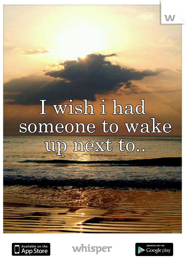 I wish i had someone to wake up next to..