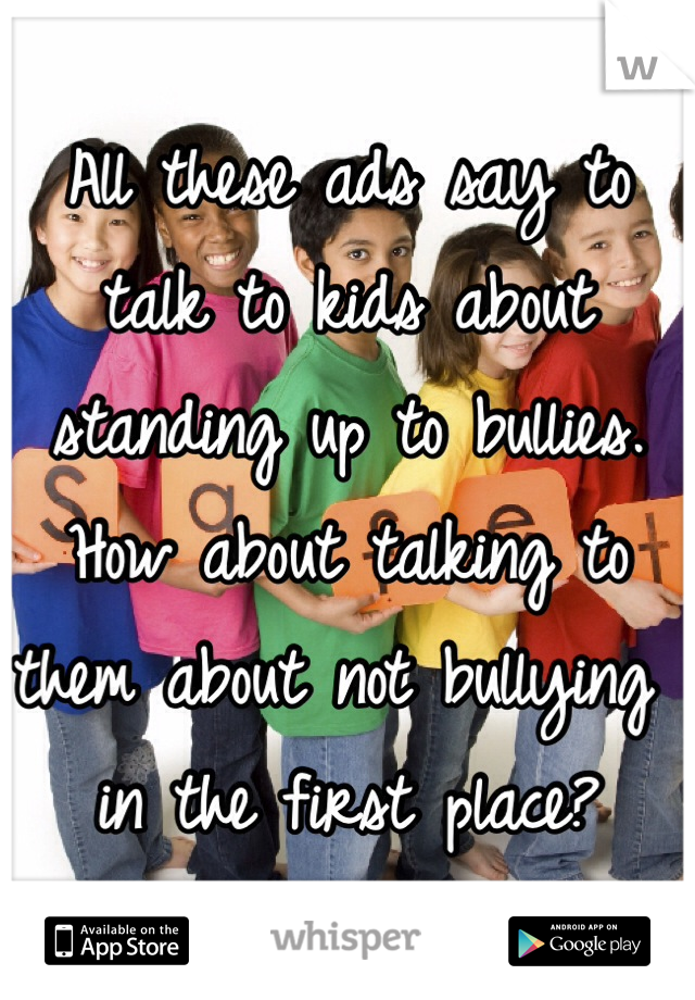 All these ads say to talk to kids about standing up to bullies. How about talking to them about not bullying in the first place?