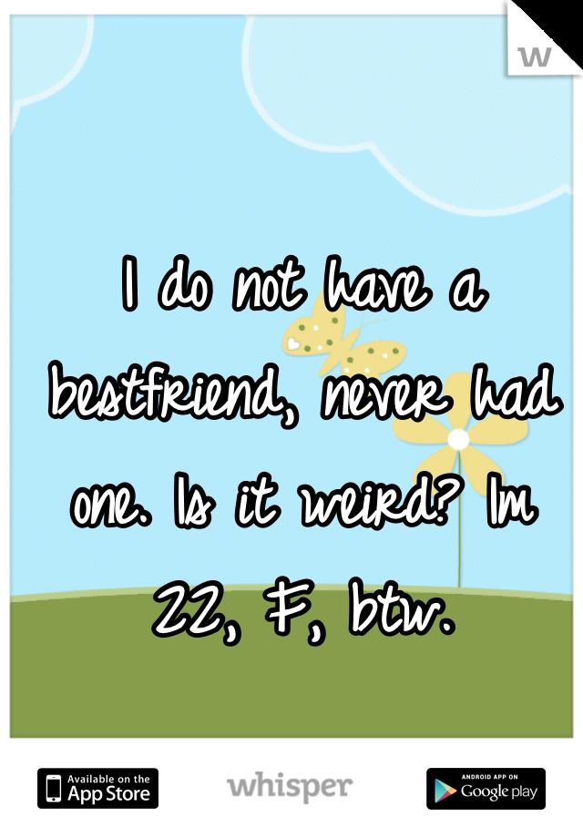 I do not have a bestfriend, never had one. Is it weird? Im 22, F, btw.