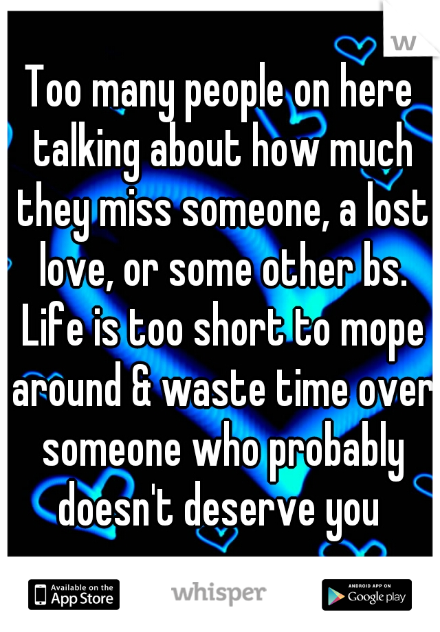 Too many people on here talking about how much they miss someone, a lost love, or some other bs. Life is too short to mope around & waste time over someone who probably doesn't deserve you