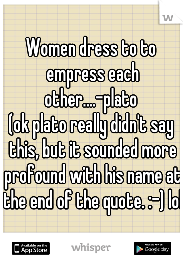 Women dress to to empress each other....-plato   (ok plato really didn't say this, but it sounded more profound with his name at the end of the quote. :-) lol)
