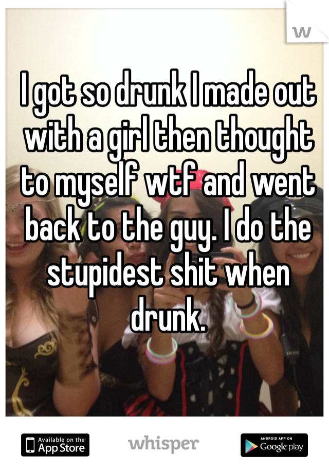 I got so drunk I made out with a girl then thought to myself wtf and went back to the guy. I do the stupidest shit when drunk.