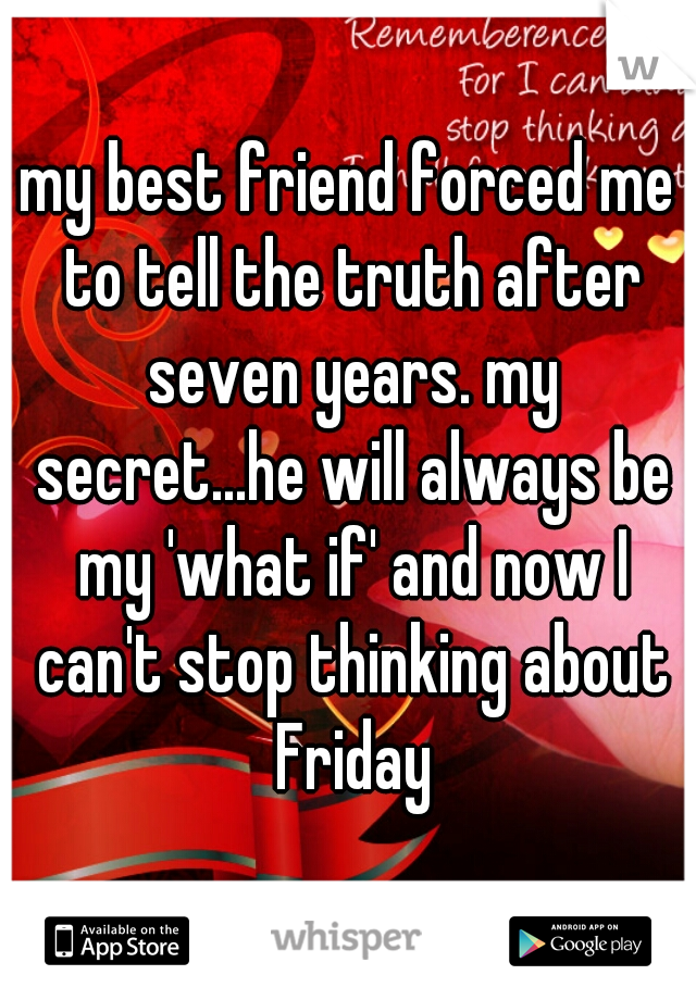 my best friend forced me to tell the truth after seven years. my secret...he will always be my 'what if' and now I can't stop thinking about Friday
