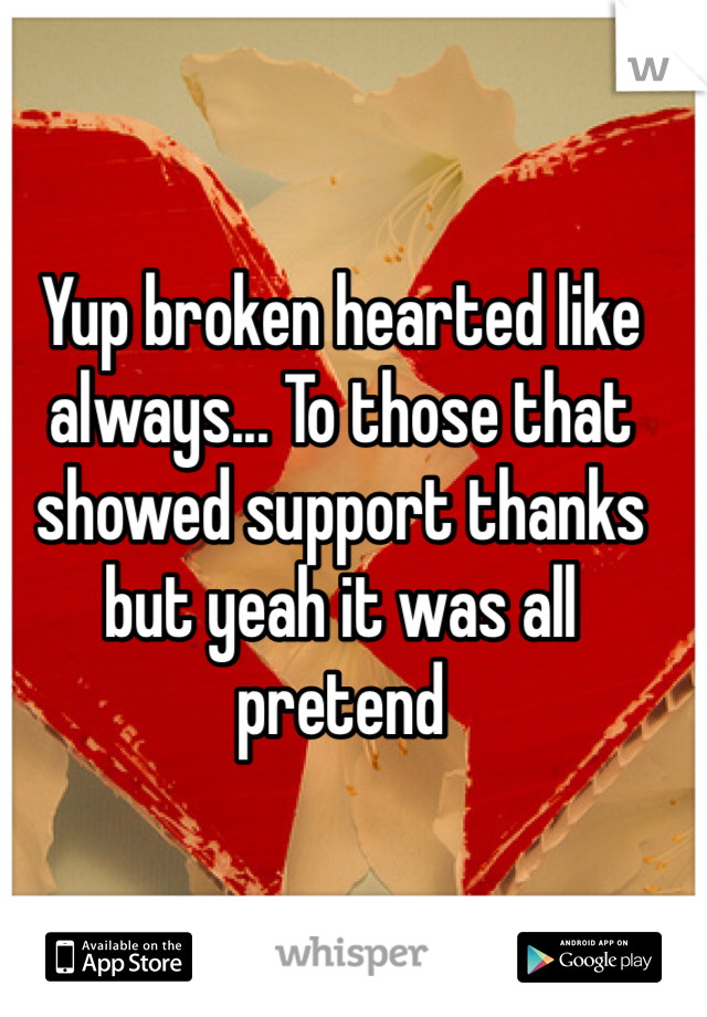 Yup broken hearted like always... To those that showed support thanks but yeah it was all pretend