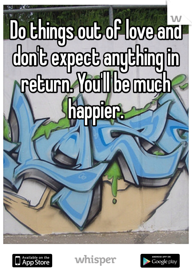 Do things out of love and don't expect anything in return. You'll be much happier.