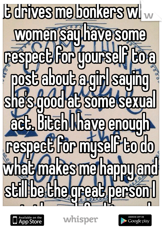 It drives me bonkers when women say have some respect for yourself to a post about a girl saying she's good at some sexual act. Bitch I have enough respect for myself to do what makes me happy and still be the great person I am in the end, fuckin prude.