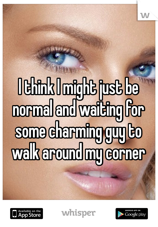 I think I might just be normal and waiting for some charming guy to walk around my corner