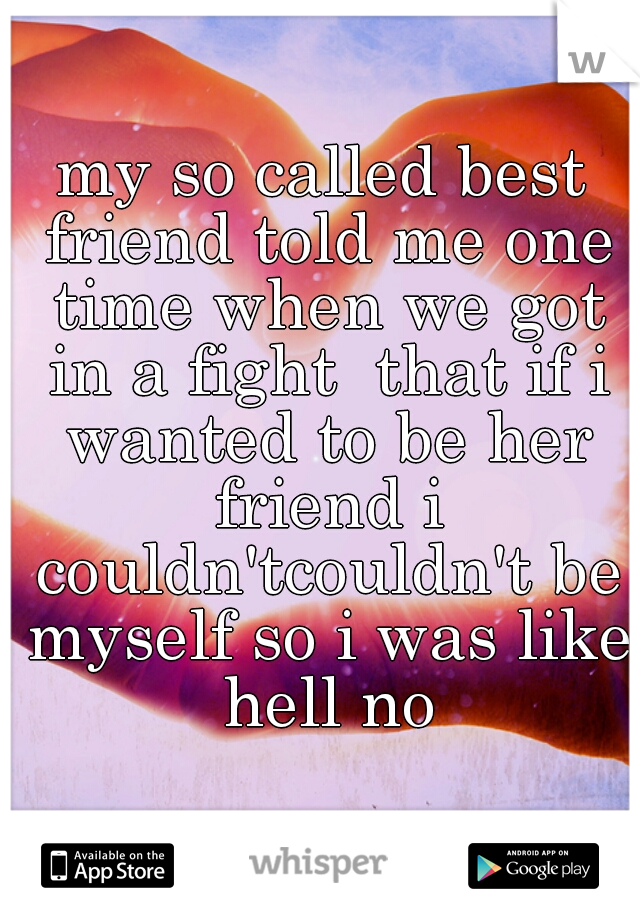 my so called best friend told me one time when we got in a fight  that if i wanted to be her friend i couldn'tcouldn't be myself so i was like hell no