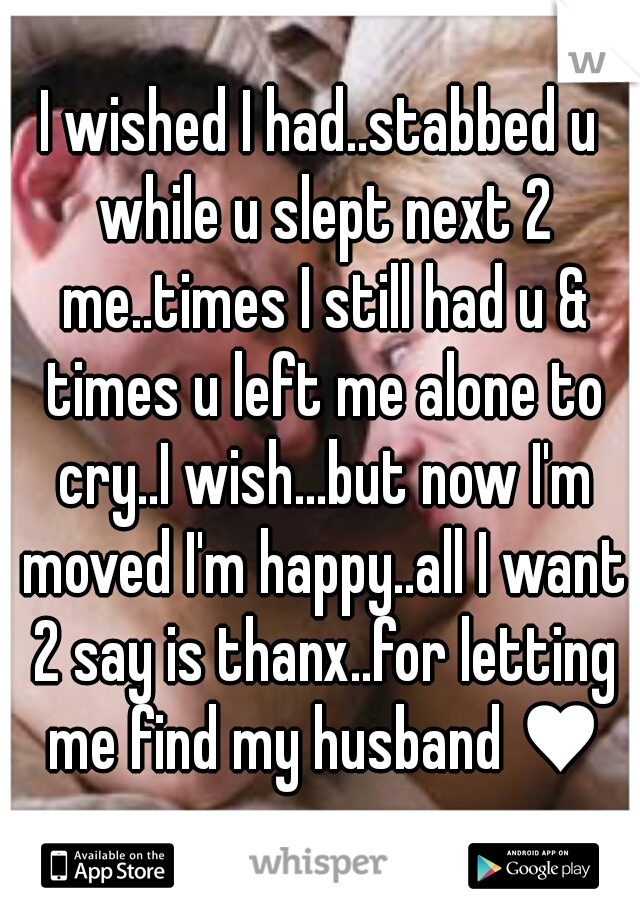 I wished I had..stabbed u while u slept next 2 me..times I still had u & times u left me alone to cry..I wish...but now I'm moved I'm happy..all I want 2 say is thanx..for letting me find my husband ♥