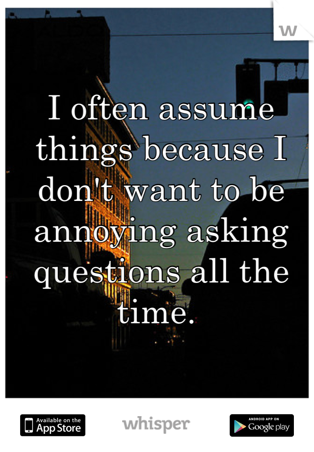 I often assume things because I don't want to be annoying asking questions all the time.