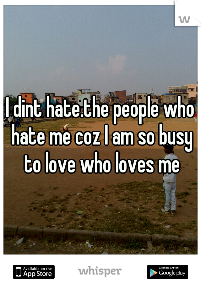 I dint hate.the people who hate me coz I am so busy to love who loves me