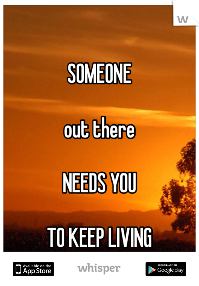 SOMEONE  out there   NEEDS YOU   TO KEEP LIVING